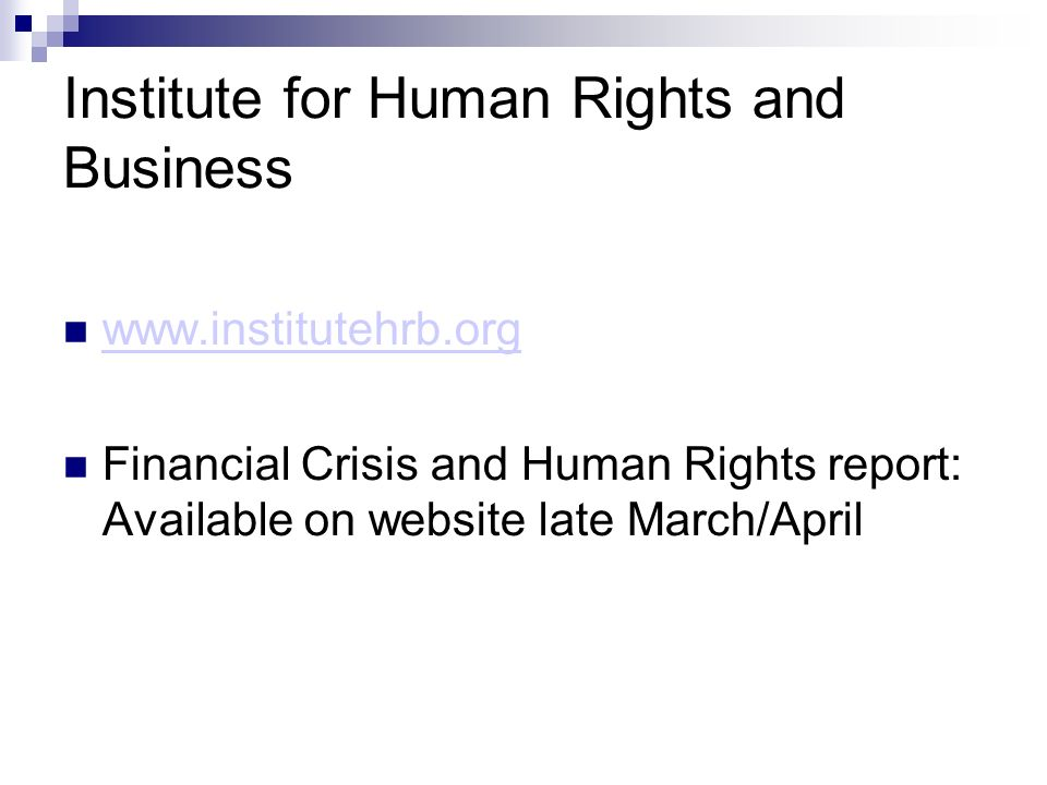 Institute for Human Rights and Business www.institutehrb.org Financial Crisis and Human Rights report: Available on website late March/April