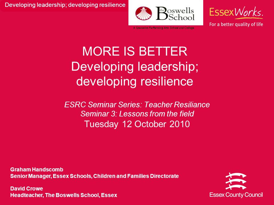 ESRC Seminar Series: Teacher Resiliance Seminar 3: Lessons from the field Tuesday 12 October 2010 MORE IS BETTER Developing leadership; developing res