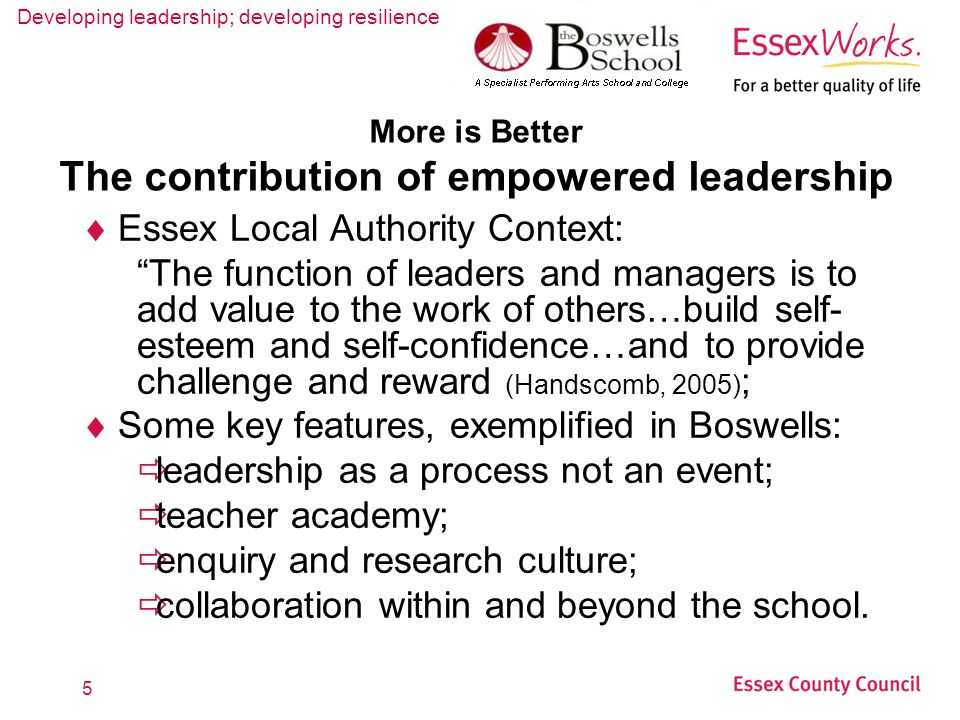 Developing leadership; developing resilience 5 More is Better The contribution of empowered leadership Essex Local Authority Context: The function of