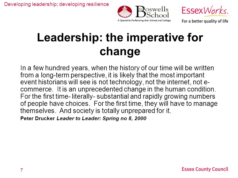 Developing leadership; developing resilience 7 Leadership: the imperative for change In a few hundred years, when the history of our time will be written from a long-term perspective, it is likely that the most important event historians will see is not technology, not the internet, not e- commerce.