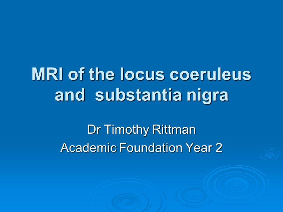 MRI of the locus coeruleus and substantia nigra Dr Timothy Rittman Academic Foundation Year 2