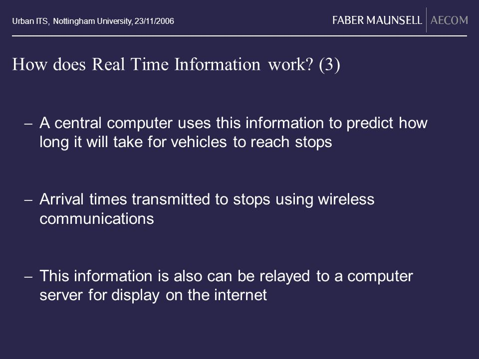 Urban ITS, Nottingham University, 23/11/2006 How does Real Time Information work? (3) A central computer uses this information to predict how long it