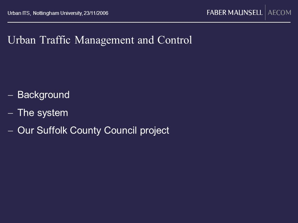 Urban ITS, Nottingham University, 23/11/2006 Urban Traffic Management and Control Background The system Our Suffolk County Council project