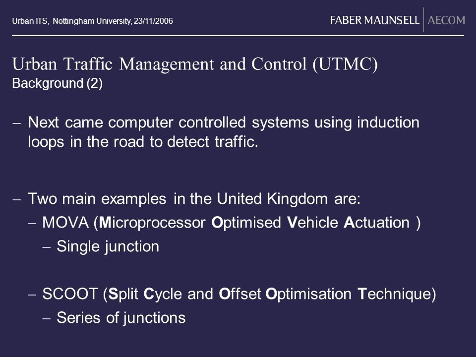 Urban ITS, Nottingham University, 23/11/2006 Urban Traffic Management and Control (UTMC) Next came computer controlled systems using induction loops i