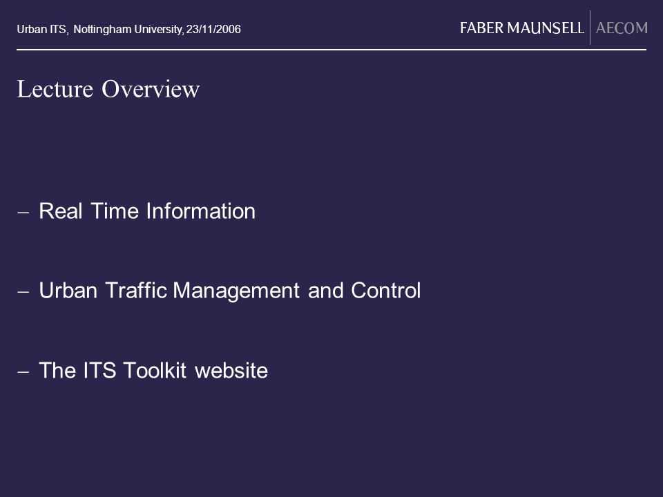 Urban ITS, Nottingham University, 23/11/2006 Lecture Overview Real Time Information Urban Traffic Management and Control The ITS Toolkit website