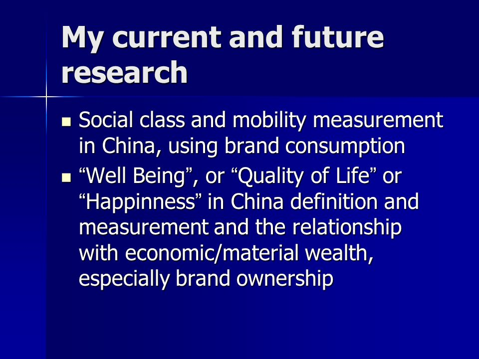 My current and future research Social class and mobility measurement in China, using brand consumption Social class and mobility measurement in China, using brand consumption Well Being, or Quality of Life or Happinness in China definition and measurement and the relationship with economic/material wealth, especially brand ownership Well Being, or Quality of Life or Happinness in China definition and measurement and the relationship with economic/material wealth, especially brand ownership