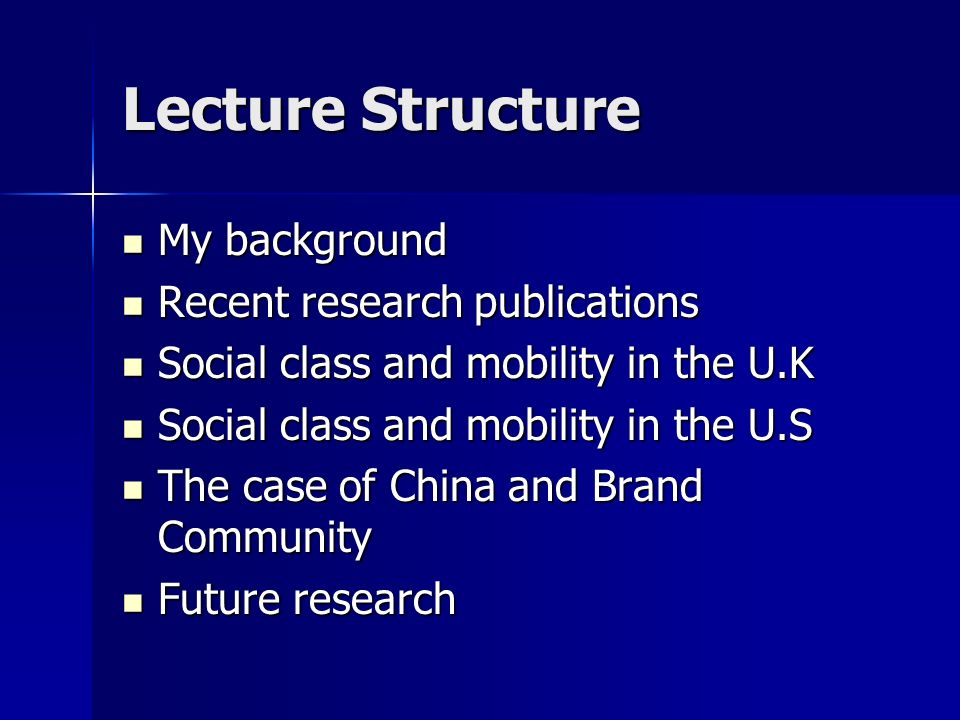 Lecture Structure My background My background Recent research publications Recent research publications Social class and mobility in the U.K Social class and mobility in the U.K Social class and mobility in the U.S Social class and mobility in the U.S The case of China and Brand Community The case of China and Brand Community Future research Future research