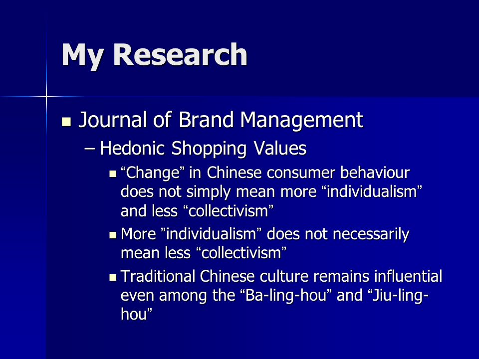 My Research Journal of Brand Management Journal of Brand Management –Hedonic Shopping Values Change in Chinese consumer behaviour does not simply mean more individualism and less collectivism Change in Chinese consumer behaviour does not simply mean more individualism and less collectivism More individualism does not necessarily mean less collectivism More individualism does not necessarily mean less collectivism Traditional Chinese culture remains influential even among the Ba-ling-hou and Jiu-ling- hou Traditional Chinese culture remains influential even among the Ba-ling-hou and Jiu-ling- hou