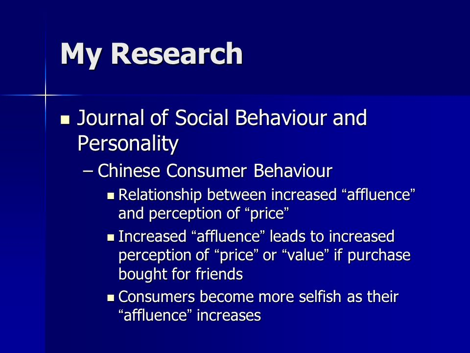 My Research Journal of Social Behaviour and Personality Journal of Social Behaviour and Personality –Chinese Consumer Behaviour Relationship between increased affluence and perception of price Relationship between increased affluence and perception of price Increased affluence leads to increased perception of price or value if purchase bought for friends Increased affluence leads to increased perception of price or value if purchase bought for friends Consumers become more selfish as their affluence increases Consumers become more selfish as their affluence increases