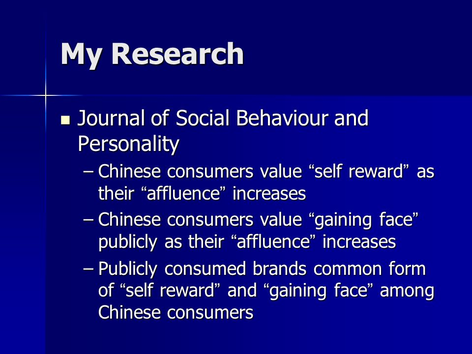 My Research Journal of Social Behaviour and Personality Journal of Social Behaviour and Personality –Chinese consumers value self reward as their affluence increases –Chinese consumers value gaining face publicly as their affluence increases –Publicly consumed brands common form of self reward and gaining face among Chinese consumers