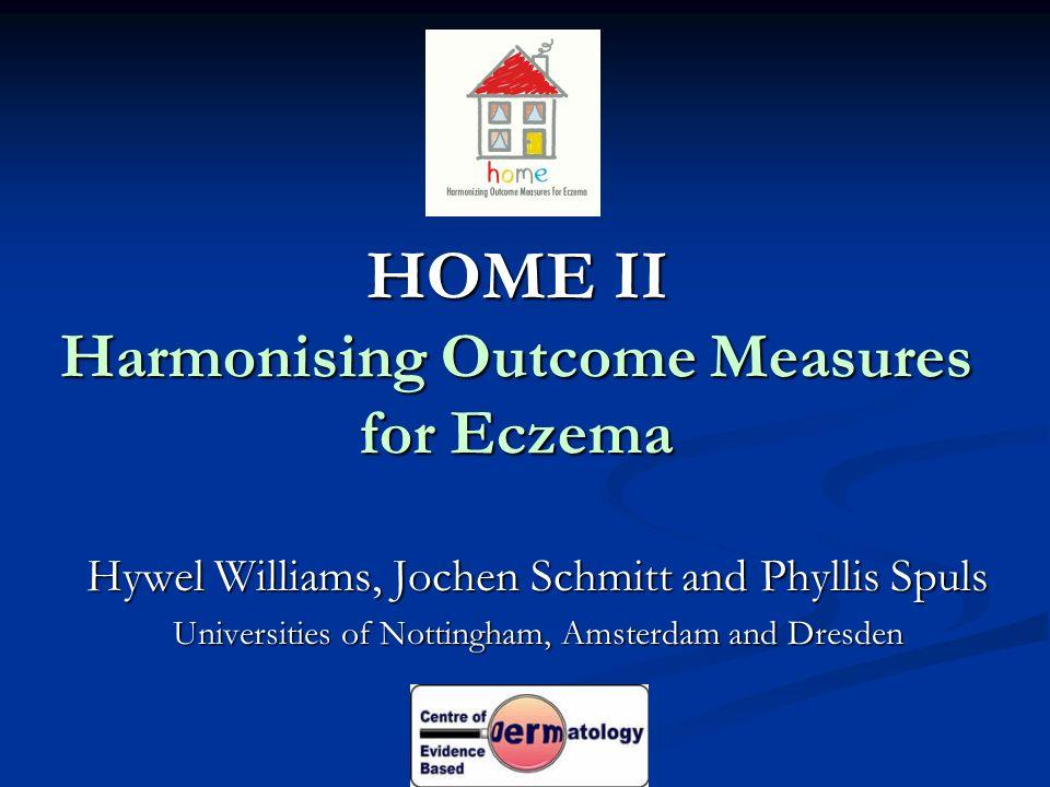 HOME II Harmonising Outcome Measures for Eczema Hywel Williams, Jochen Schmitt and Phyllis Spuls Universities of Nottingham, Amsterdam and Dresden