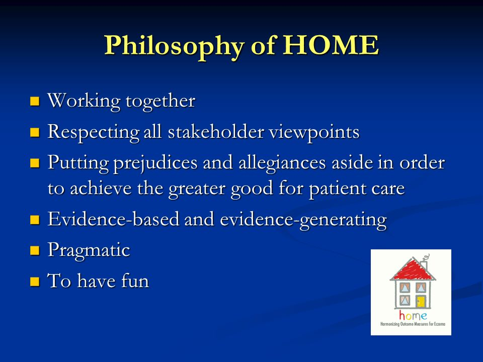 Philosophy of HOME Working together Working together Respecting all stakeholder viewpoints Respecting all stakeholder viewpoints Putting prejudices an