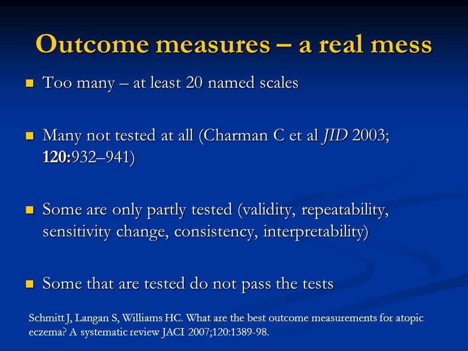 Outcome measures – a real mess Too many – at least 20 named scales Too many – at least 20 named scales Many not tested at all (Charman C et al JID 200