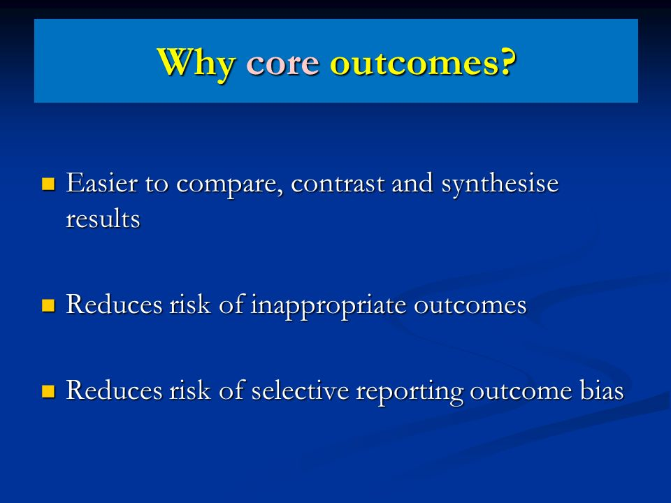 Why core outcomes? Easier to compare, contrast and synthesise results Easier to compare, contrast and synthesise results Reduces risk of inappropriate