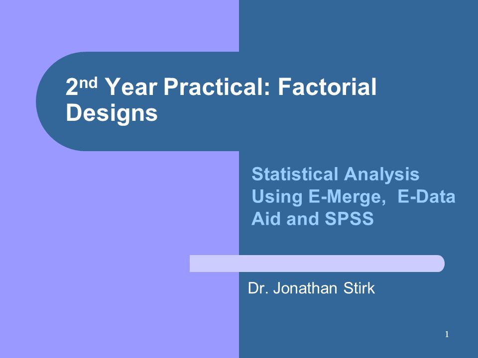 1 2 nd Year Practical: Factorial Designs Dr. Jonathan Stirk Statistical Analysis Using E-Merge, E-Data Aid and SPSS