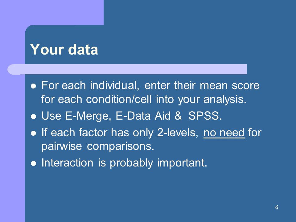 6 Your data For each individual, enter their mean score for each condition/cell into your analysis. Use E-Merge, E-Data Aid & SPSS. If each factor has