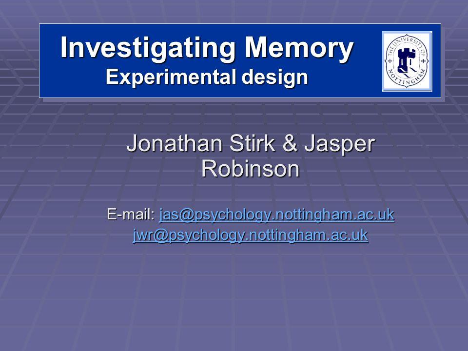 Investigating Memory Experimental design Jonathan Stirk & Jasper Robinson E-mail: jas@psychology.nottingham.ac.uk jas@psychology.nottingham.ac.uk jwr@psychology.nottingham.ac.uk