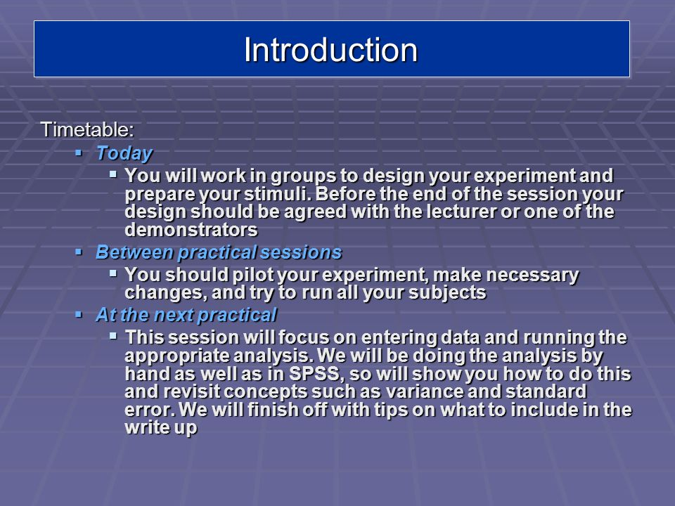 IntroductionIntroduction Timetable: Today Today You will work in groups to design your experiment and prepare your stimuli. Before the end of the sess