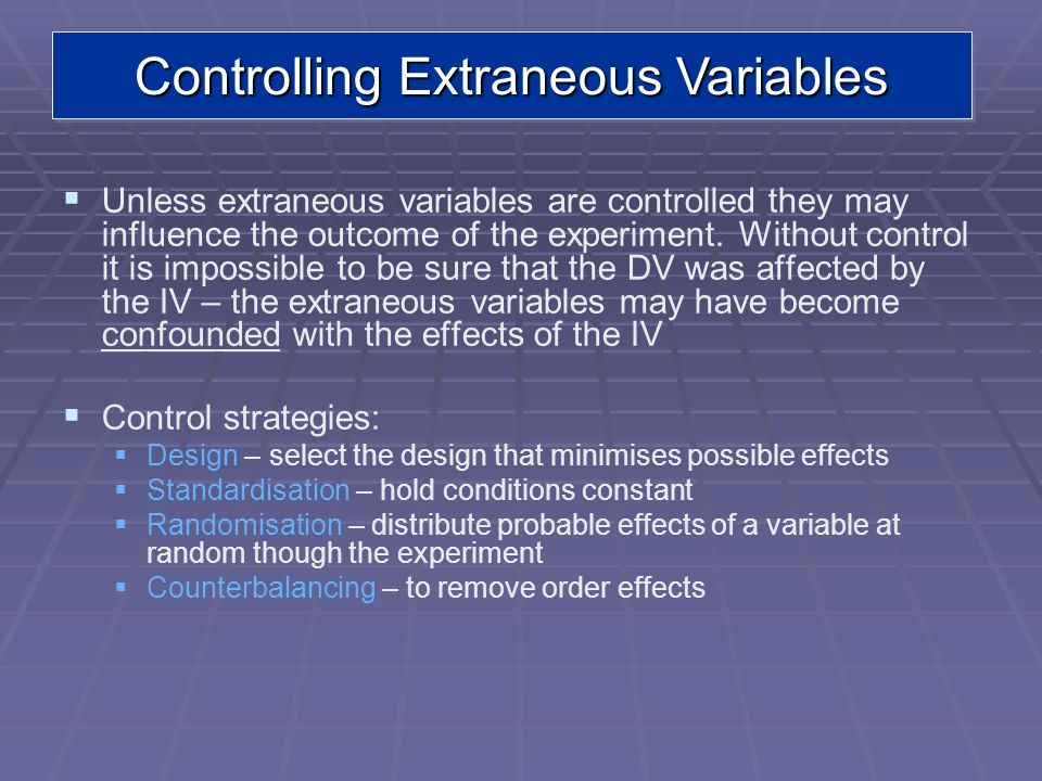 Controlling Extraneous Variables Unless extraneous variables are controlled they may influence the outcome of the experiment. Without control it is im