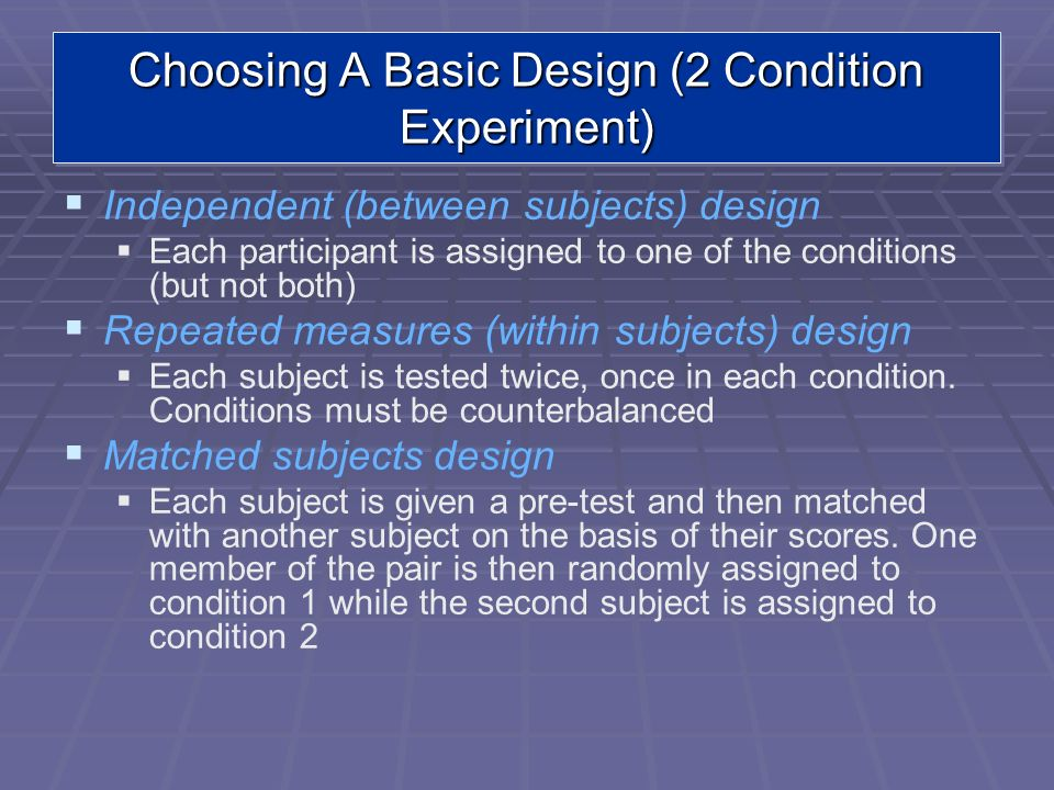 Choosing A Basic Design (2 Condition Experiment) Independent (between subjects) design Each participant is assigned to one of the conditions (but not