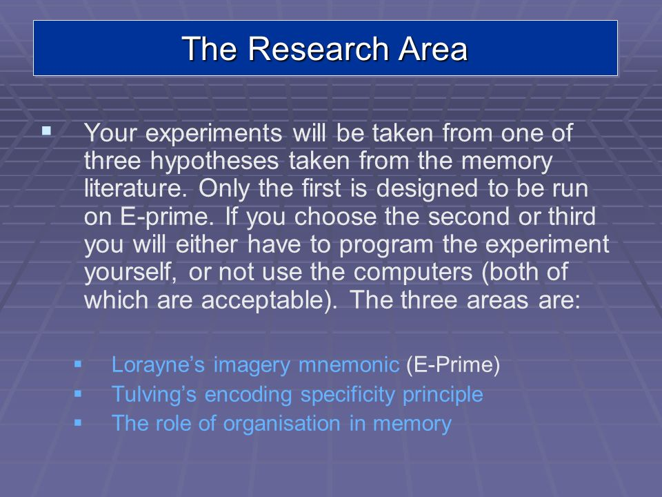The Research Area Your experiments will be taken from one of three hypotheses taken from the memory literature. Only the first is designed to be run o