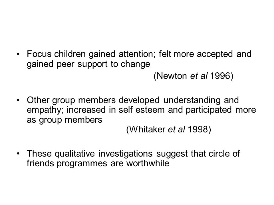 Focus children gained attention; felt more accepted and gained peer support to change (Newton et al 1996) Other group members developed understanding and empathy; increased in self esteem and participated more as group members (Whitaker et al 1998) These qualitative investigations suggest that circle of friends programmes are worthwhile