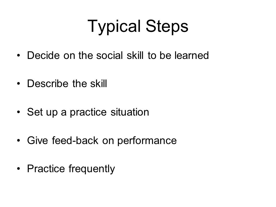 Typical Steps Decide on the social skill to be learned Describe the skill Set up a practice situation Give feed-back on performance Practice frequently