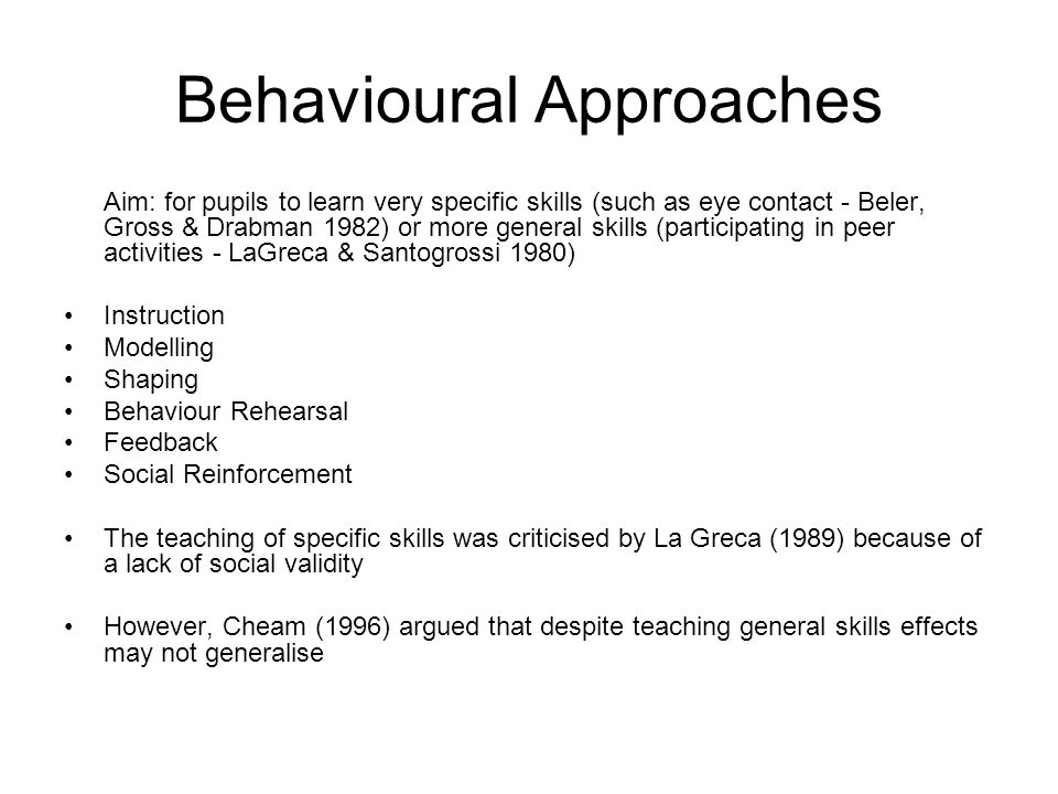 Behavioural Approaches Aim: for pupils to learn very specific skills (such as eye contact - Beler, Gross & Drabman 1982) or more general skills (participating in peer activities - LaGreca & Santogrossi 1980) Instruction Modelling Shaping Behaviour Rehearsal Feedback Social Reinforcement The teaching of specific skills was criticised by La Greca (1989) because of a lack of social validity However, Cheam (1996) argued that despite teaching general skills effects may not generalise
