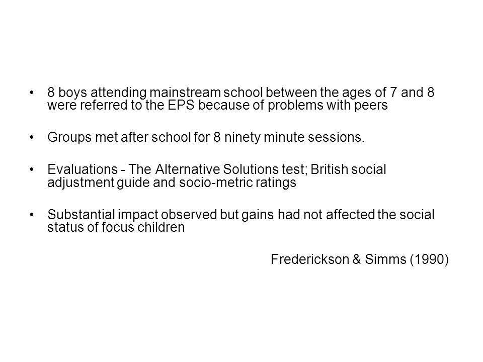 8 boys attending mainstream school between the ages of 7 and 8 were referred to the EPS because of problems with peers Groups met after school for 8 ninety minute sessions.