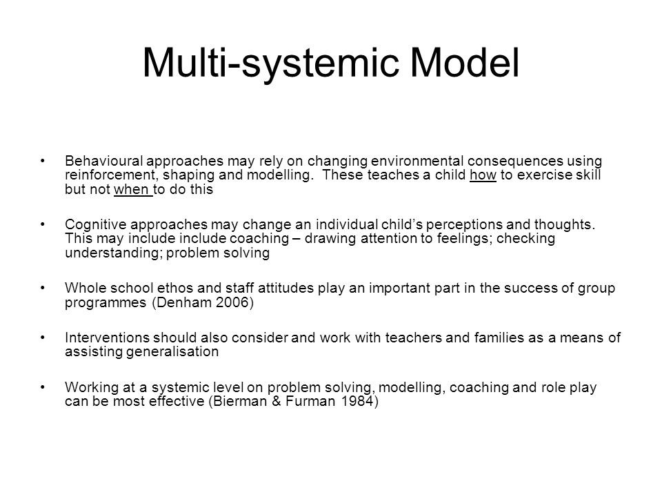 Multi-systemic Model Behavioural approaches may rely on changing environmental consequences using reinforcement, shaping and modelling.