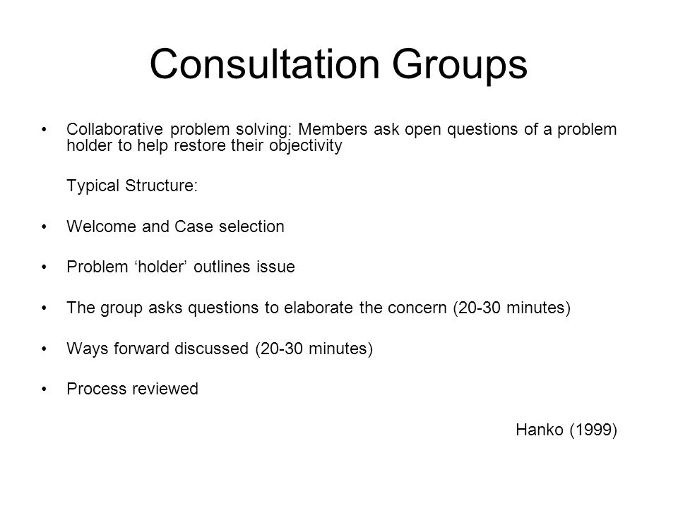 Consultation Groups Collaborative problem solving: Members ask open questions of a problem holder to help restore their objectivity Typical Structure: Welcome and Case selection Problem holder outlines issue The group asks questions to elaborate the concern (20-30 minutes) Ways forward discussed (20-30 minutes) Process reviewed Hanko (1999)