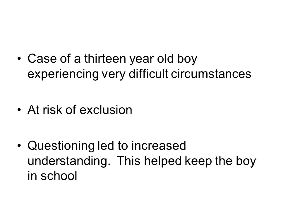 Case of a thirteen year old boy experiencing very difficult circumstances At risk of exclusion Questioning led to increased understanding.