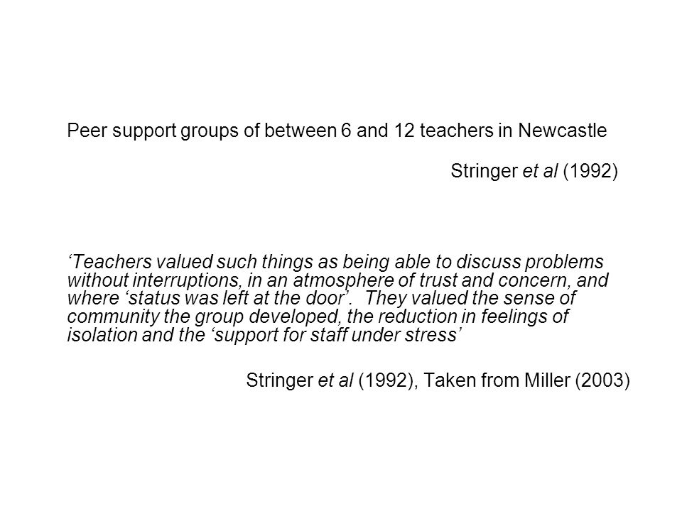 Peer support groups of between 6 and 12 teachers in Newcastle Stringer et al (1992) Teachers valued such things as being able to discuss problems without interruptions, in an atmosphere of trust and concern, and where status was left at the door.