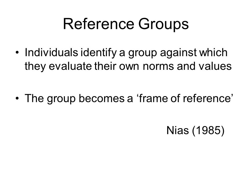 Reference Groups Individuals identify a group against which they evaluate their own norms and values The group becomes a frame of reference Nias (1985)