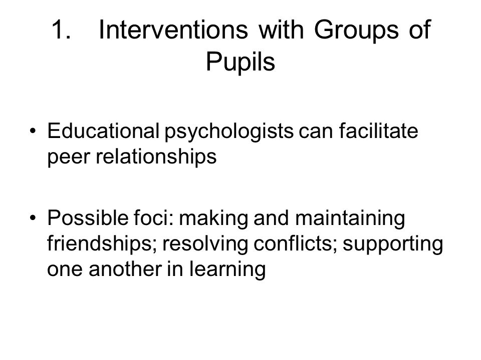 1.Interventions with Groups of Pupils Educational psychologists can facilitate peer relationships Possible foci: making and maintaining friendships; resolving conflicts; supporting one another in learning