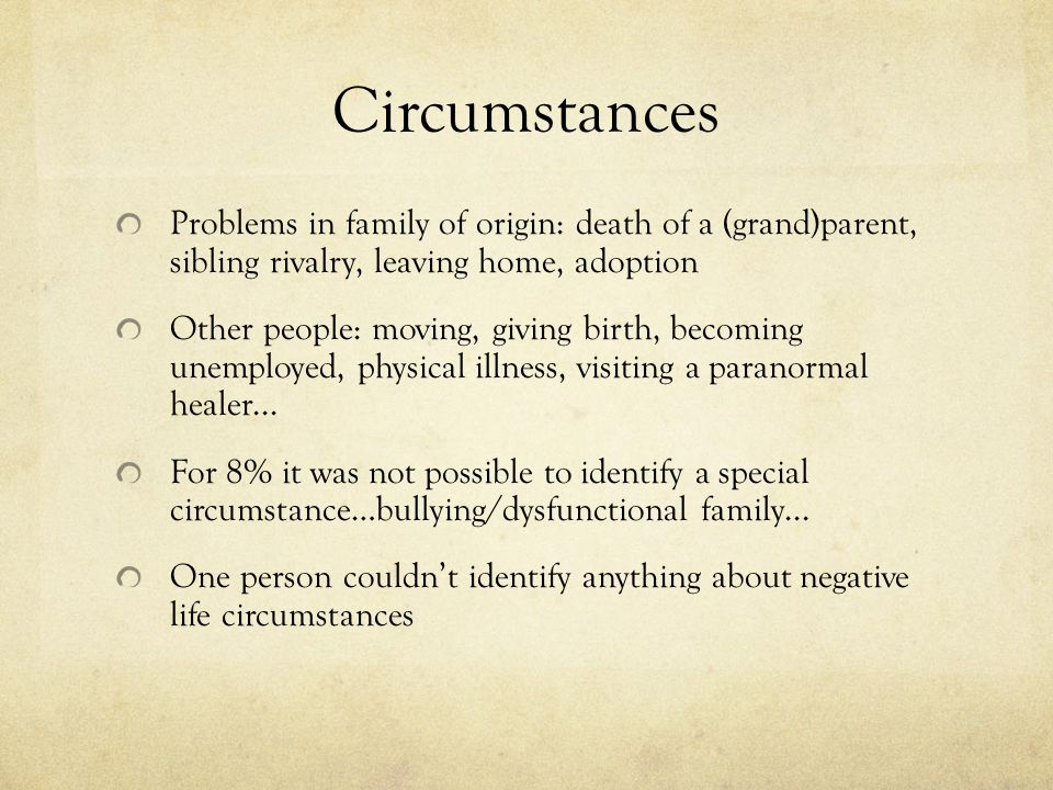 Circumstances Problems in family of origin: death of a (grand)parent, sibling rivalry, leaving home, adoption Other people: moving, giving birth, becoming unemployed, physical illness, visiting a paranormal healer...