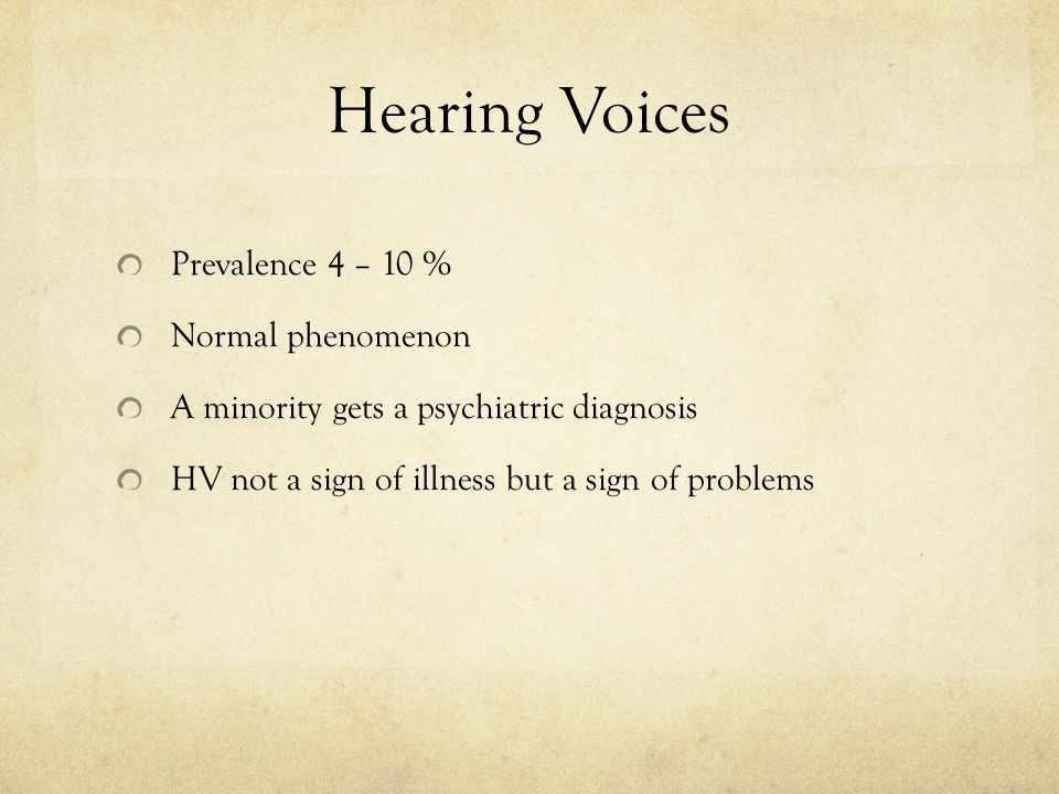 Hearing Voices Prevalence 4 – 10 % Normal phenomenon A minority gets a psychiatric diagnosis HV not a sign of illness but a sign of problems