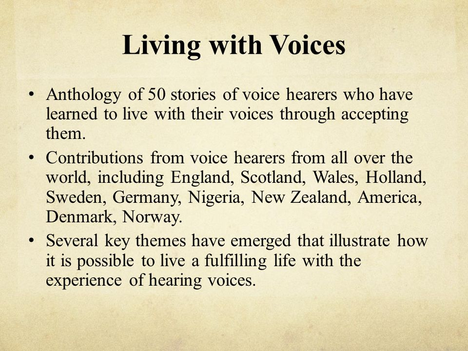 Living with Voices Anthology of 50 stories of voice hearers who have learned to live with their voices through accepting them. Contributions from voic