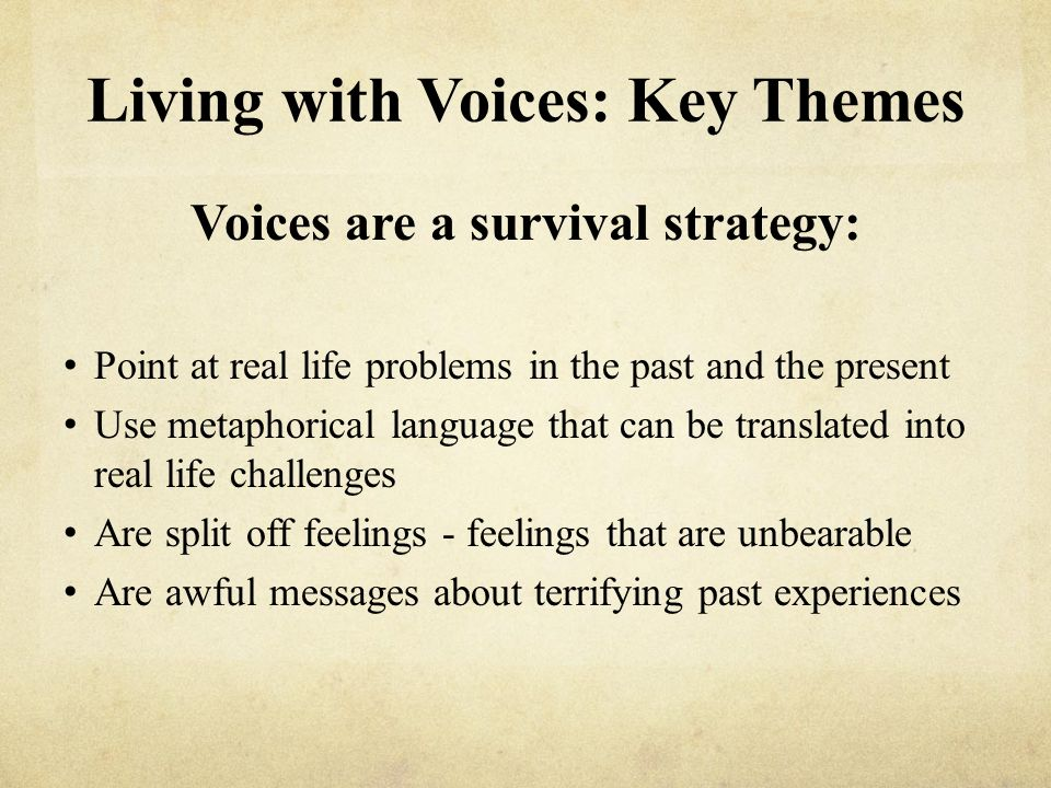 Living with Voices: Key Themes Voices are a survival strategy: Point at real life problems in the past and the present Use metaphorical language that