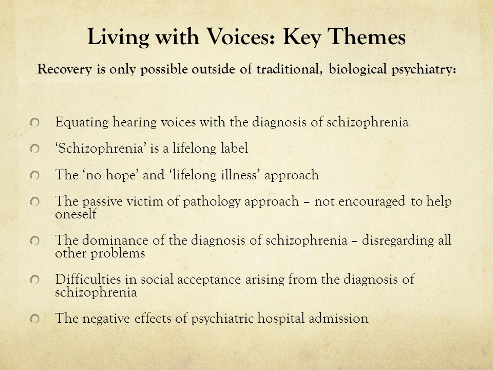 Living with Voices: Key Themes Recovery is only possible outside of traditional, biological psychiatry: Equating hearing voices with the diagnosis of