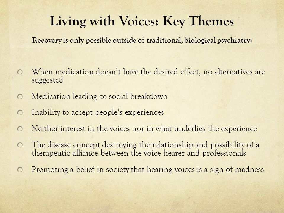 Living with Voices: Key Themes Recovery is only possible outside of traditional, biological psychiatry: When medication doesnt have the desired effect