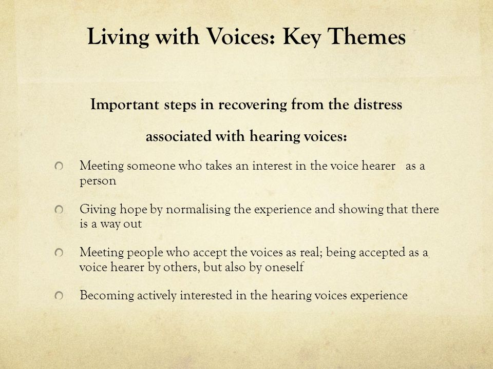 Living with Voices: Key Themes Important steps in recovering from the distress associated with hearing voices: Meeting someone who takes an interest i
