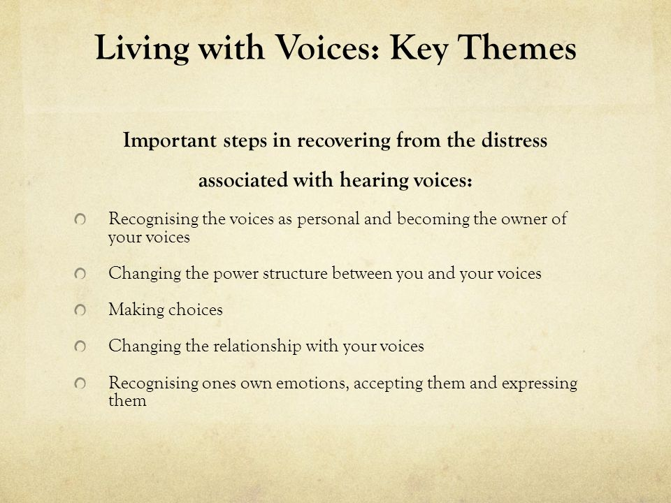 Living with Voices: Key Themes Important steps in recovering from the distress associated with hearing voices: Recognising the voices as personal and becoming the owner of your voices Changing the power structure between you and your voices Making choices Changing the relationship with your voices Recognising ones own emotions, accepting them and expressing them