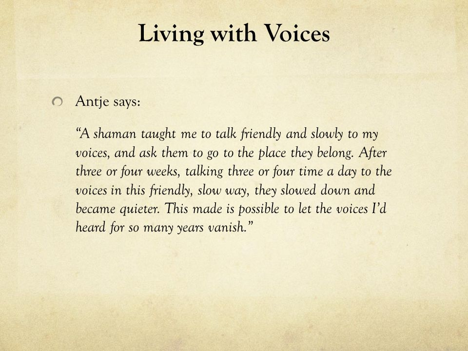 Living with Voices Antje says: A shaman taught me to talk friendly and slowly to my voices, and ask them to go to the place they belong. After three o