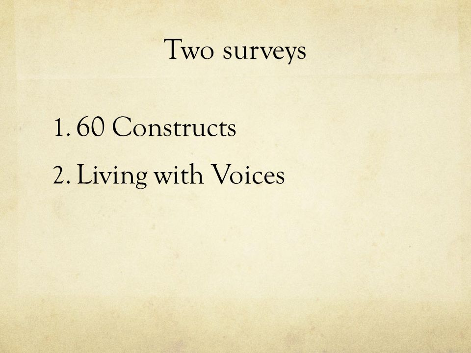 Two surveys 1. 60 Constructs 2. Living with Voices