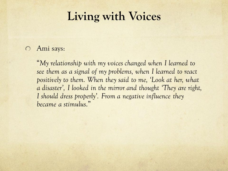 Living with Voices Ami says: My relationship with my voices changed when I learned to see them as a signal of my problems, when I learned to react positively to them.