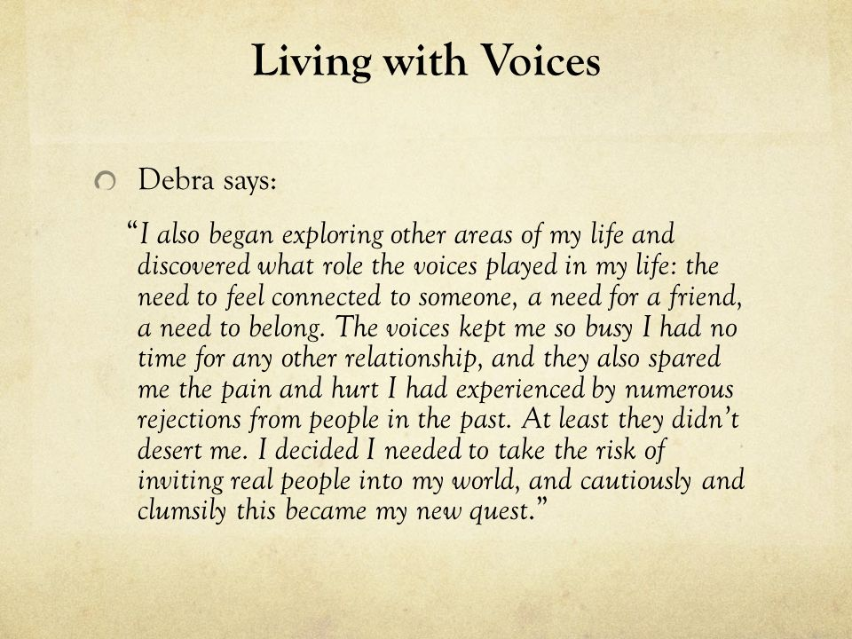 Living with Voices Debra says: I also began exploring other areas of my life and discovered what role the voices played in my life: the need to feel c