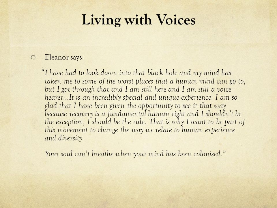 Living with Voices Eleanor says: I have had to look down into that black hole and my mind has taken me to some of the worst places that a human mind can go to, but I got through that and I am still here and I am still a voice hearer…It is an incredibly special and unique experience.