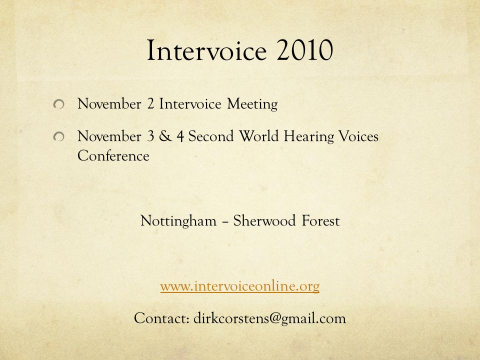 Intervoice 2010 November 2 Intervoice Meeting November 3 & 4 Second World Hearing Voices Conference Nottingham – Sherwood Forest www.intervoiceonline.org Contact: dirkcorstens@gmail.com