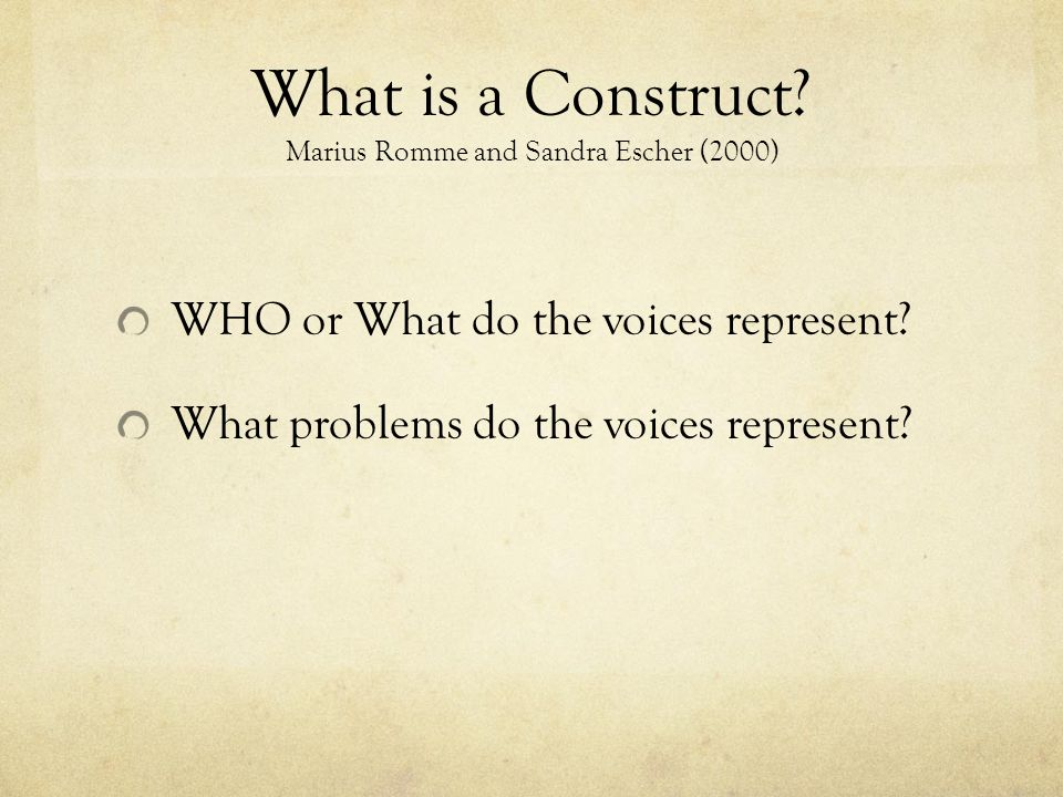 What is a Construct? Marius Romme and Sandra Escher (2000) WHO or What do the voices represent? What problems do the voices represent?